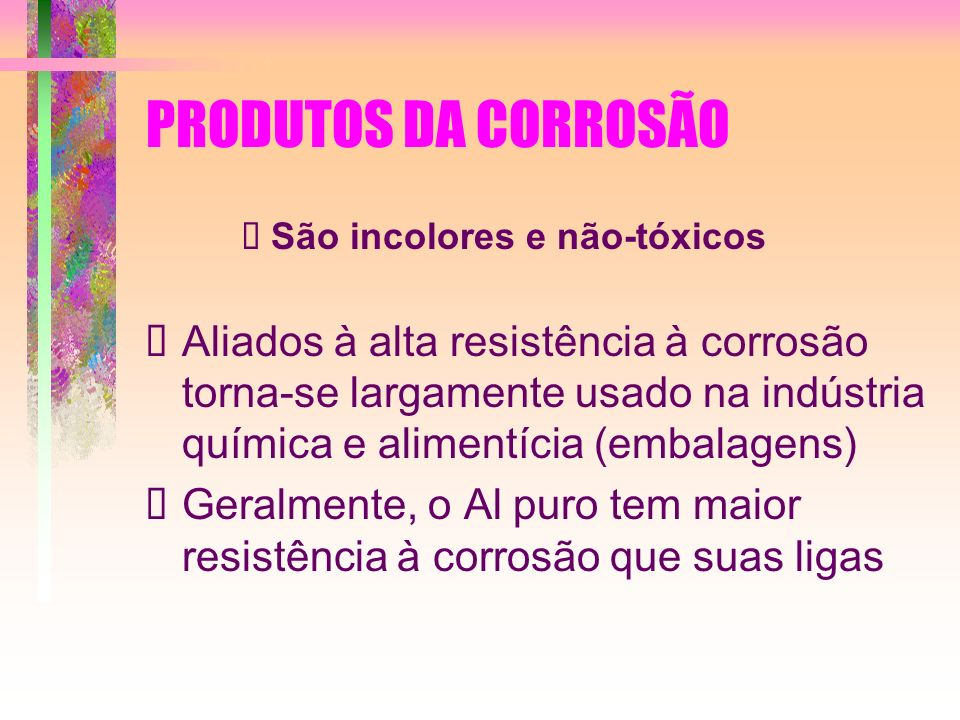 PRODUTOS DA CORROSÃO São incolores e não-tóxicos Aliados à alta resistência à corrosão torna-se largamente usado na indústria química e alimentícia (e