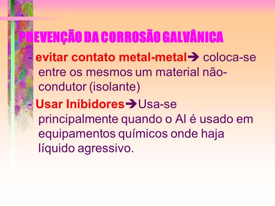 PREVENÇÃO DA CORROSÃO GALVÂNICA - evitar contato metal-metal coloca-se entre os mesmos um material não- condutor (isolante) - Usar Inibidores Usa-se p