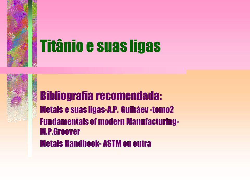 Titânio e suas ligas Bibliografia recomendada: Metais e suas ligas-A.P. Gulháev -tomo2 Fundamentals of modern Manufacturing- M.P.Groover Metals Handbo