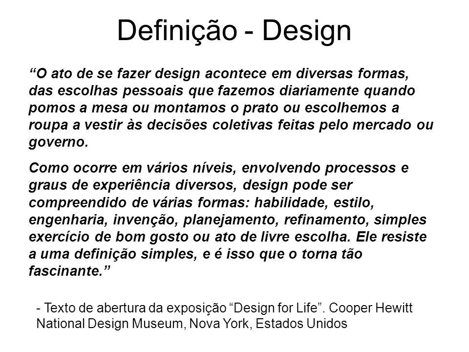 Definição - Design O ato de se fazer design acontece em diversas formas, das escolhas pessoais que fazemos diariamente quando pomos a mesa ou montamos