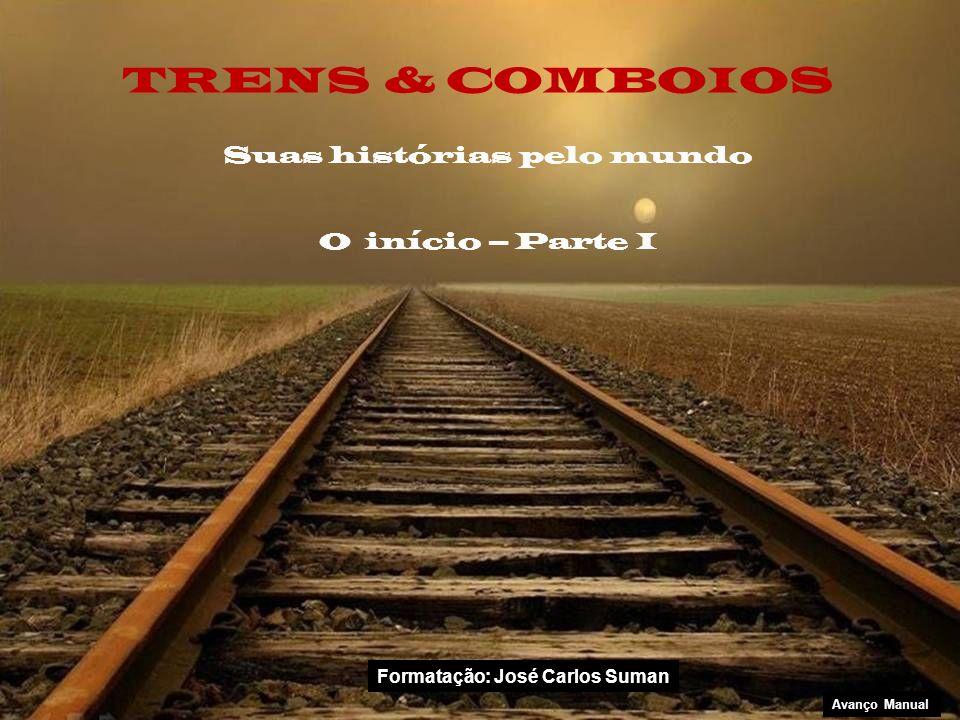 Suas histórias pelo mundo O início – Parte I TRENS & COMBOIOS Avanço Manual Formatação: José Carlos Suman
