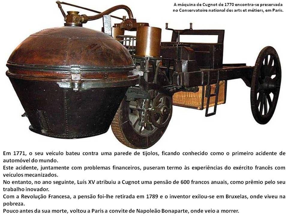 A máquina de Nicholas Cugnot Em 1769, Joseph Cugnot, militar francês, construiu em Paris uma máquina a vapor para o transporte de munições.