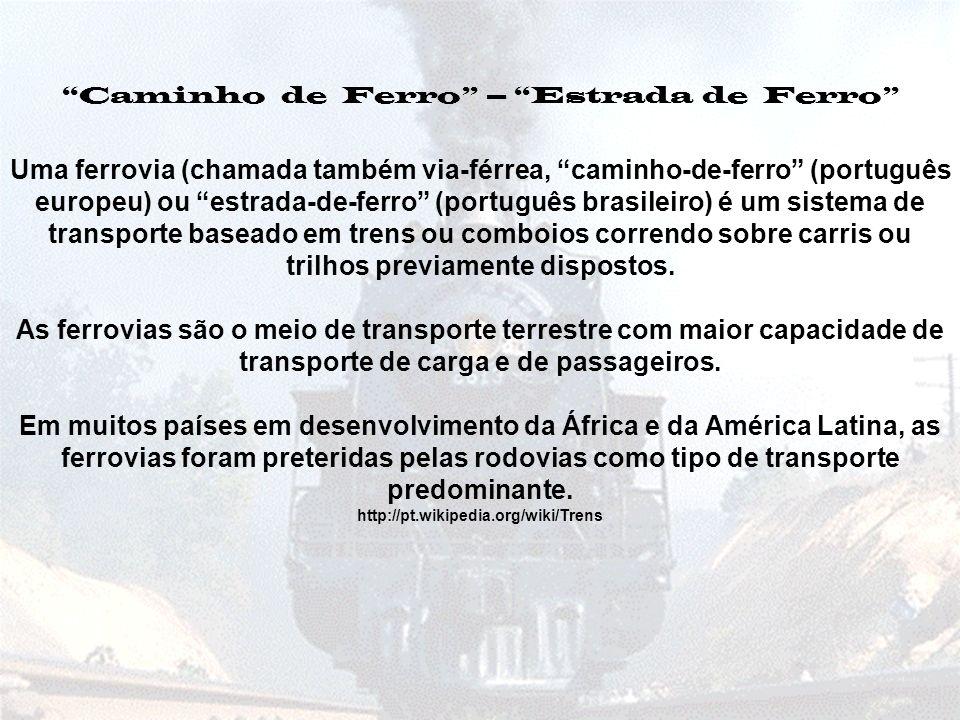 Uma ferrovia (chamada também via-férrea, caminho-de-ferro (português europeu) ou estrada-de-ferro (português brasileiro) é um sistema de transporte baseado em trens ou comboios correndo sobre carris ou trilhos previamente dispostos.