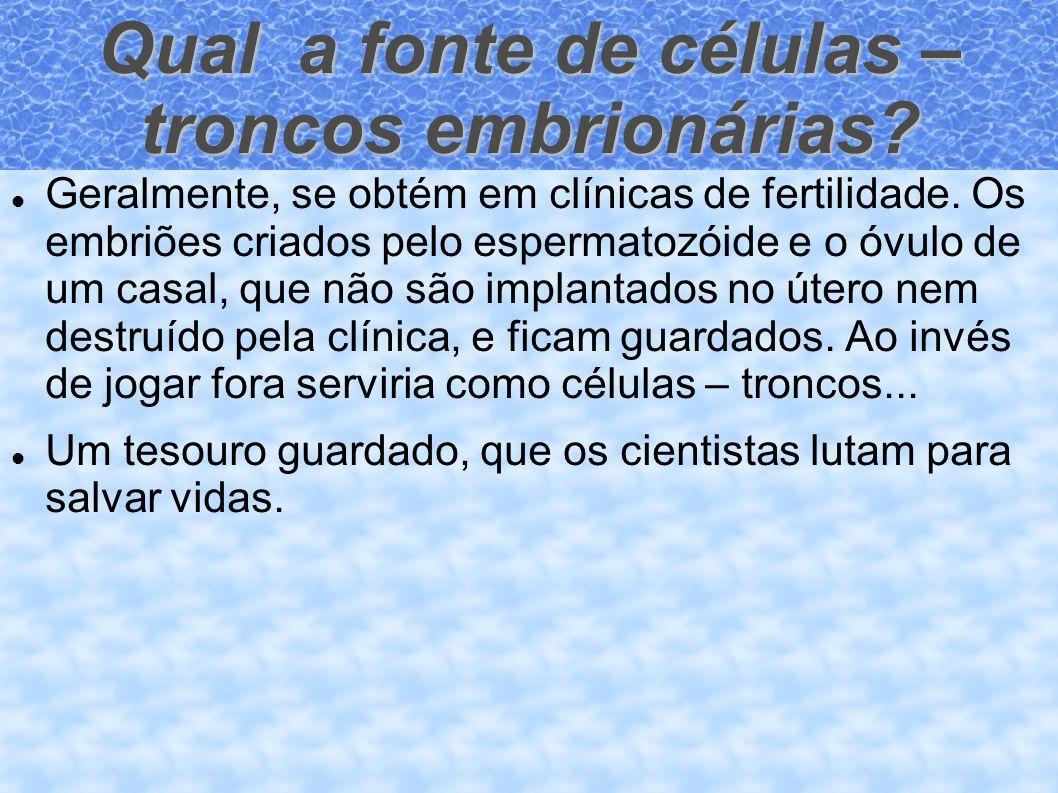 Qual a fonte de células – troncos embrionárias? Geralmente, se obtém em clínicas de fertilidade. Os embriões criados pelo espermatozóide e o óvulo de
