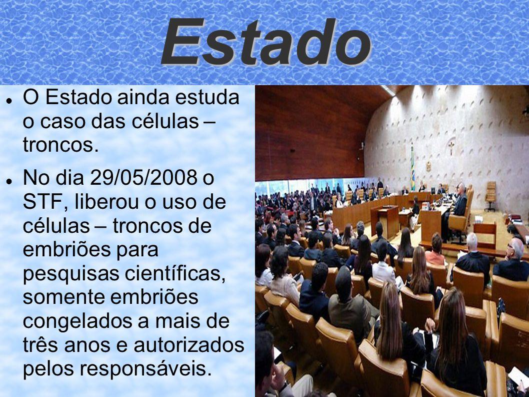 Estado O Estado ainda estuda o caso das células – troncos. No dia 29/05/2008 o STF, liberou o uso de células – troncos de embriões para pesquisas cien
