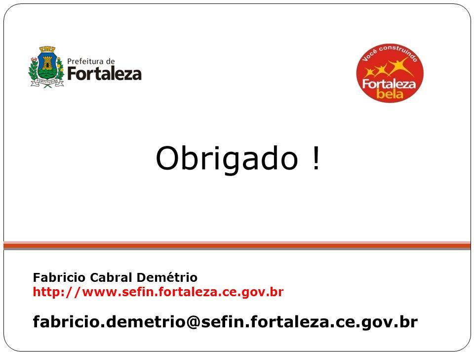 Obrigado ! Fabricio Cabral Demétrio http://www.sefin.fortaleza.ce.gov.br fabricio.demetrio@sefin.fortaleza.ce.gov.br