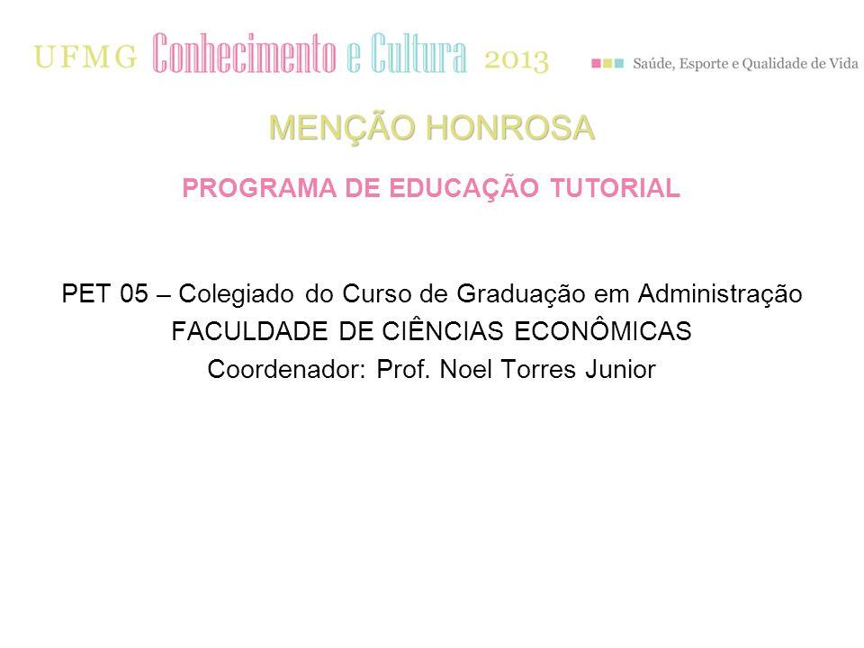 PET 05 – Colegiado do Curso de Graduação em Administração FACULDADE DE CIÊNCIAS ECONÔMICAS Coordenador: Prof. Noel Torres Junior MENÇÃO HONROSA PROGRA