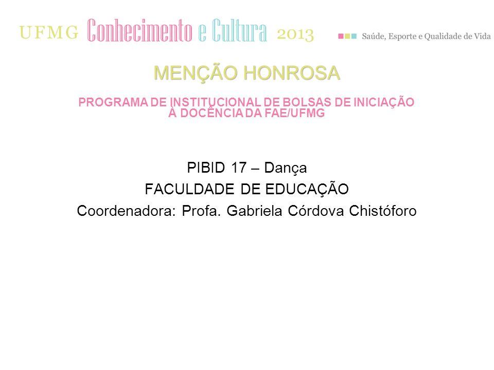 PIBID 17 – Dança FACULDADE DE EDUCAÇÃO Coordenadora: Profa. Gabriela Córdova Chistóforo MENÇÃO HONROSA PROGRAMA DE INSTITUCIONAL DE BOLSAS DE INICIAÇÃ