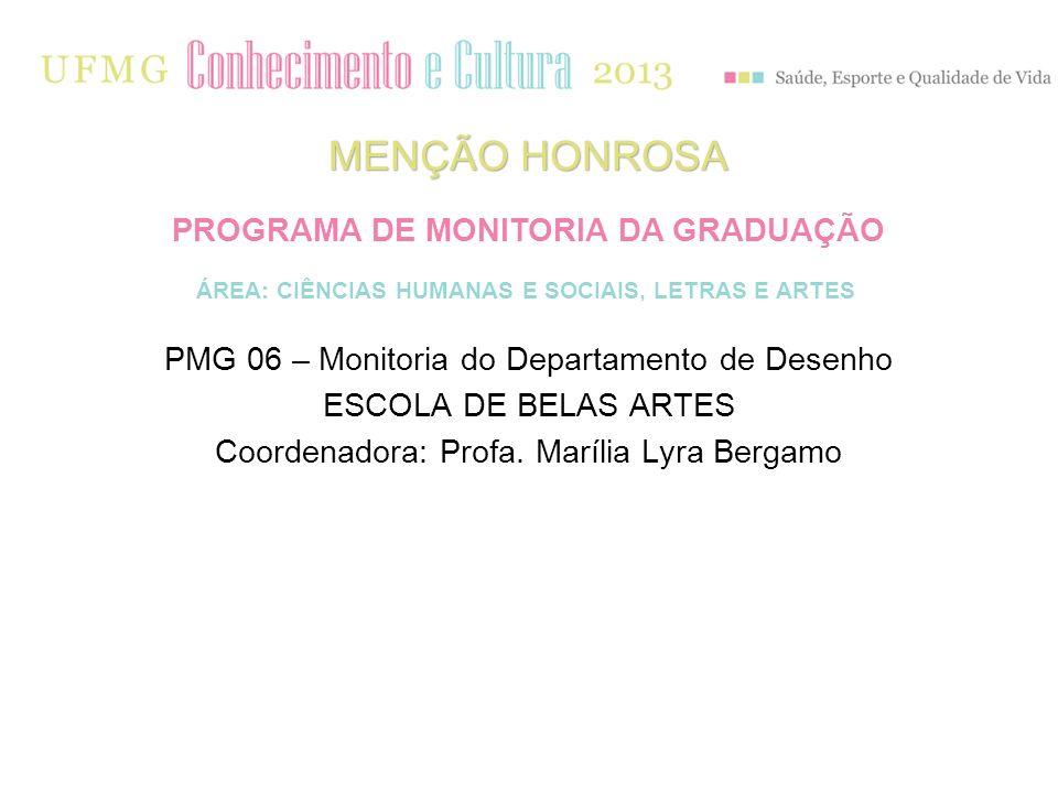 PMG 06 – Monitoria do Departamento de Desenho ESCOLA DE BELAS ARTES Coordenadora: Profa. Marília Lyra Bergamo MENÇÃO HONROSA PROGRAMA DE MONITORIA DA