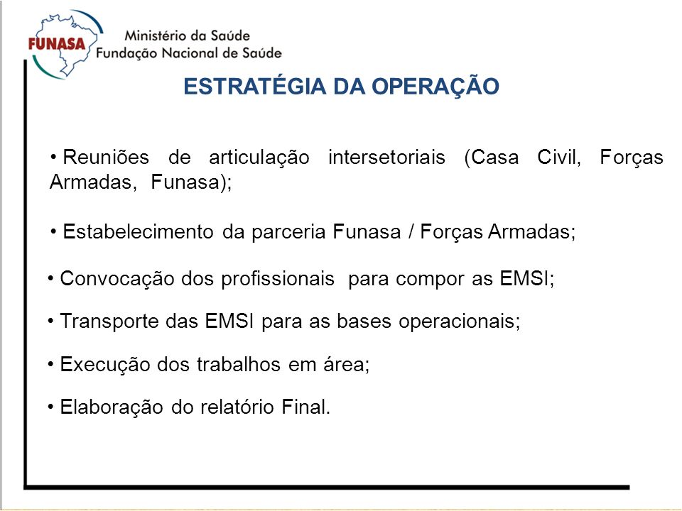 ESTRATÉGIA DA OPERAÇÃO Reuniões de articulação intersetoriais (Casa Civil, Forças Armadas, Funasa); Estabelecimento da parceria Funasa / Forças Armada