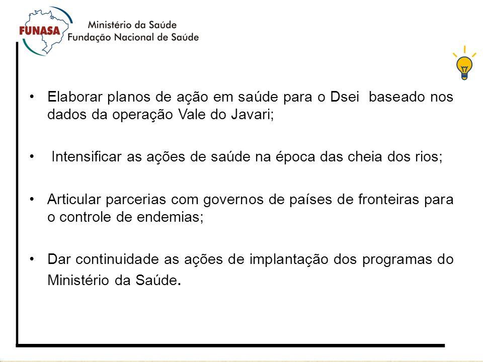 Elaborar planos de ação em saúde para o Dsei baseado nos dados da operação Vale do Javari; Intensificar as ações de saúde na época das cheia dos rios;