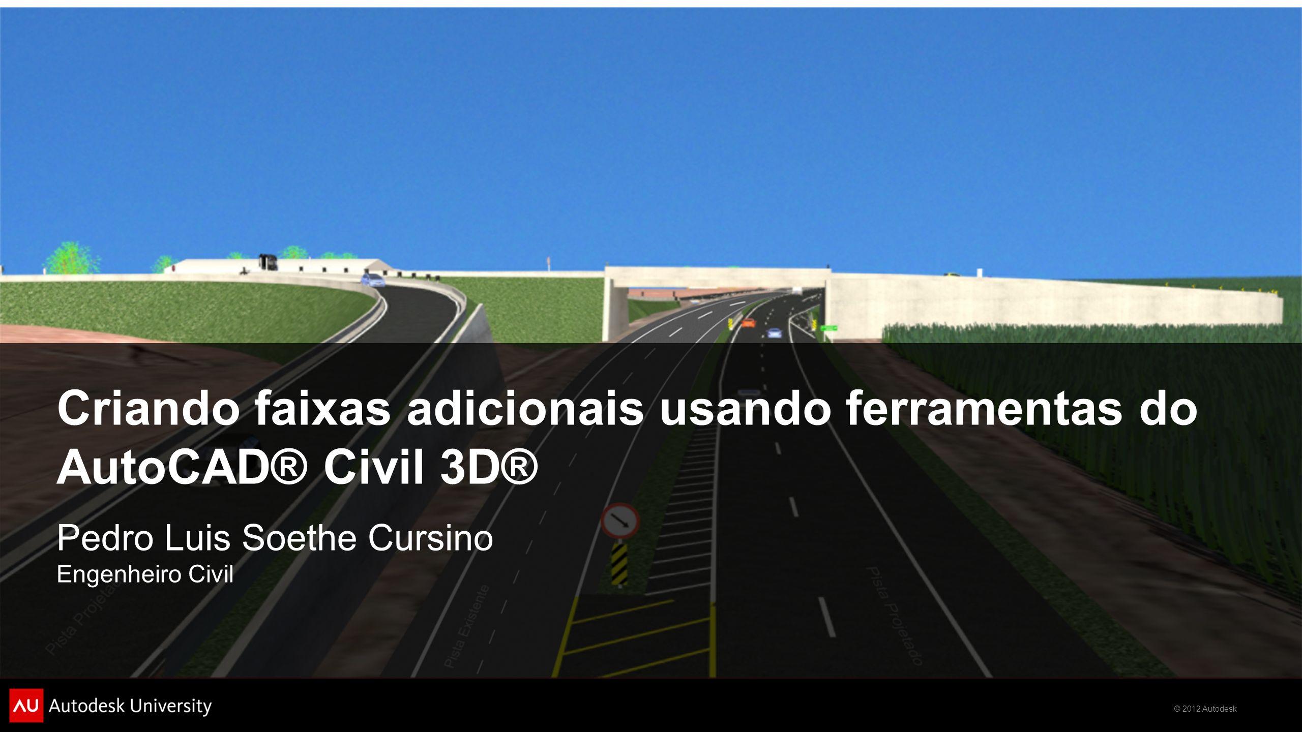 © 2012 Autodesk Criando faixas adicionais usando ferramentas do AutoCAD® Civil 3D® Pedro Luis Soethe Cursino Engenheiro Civil