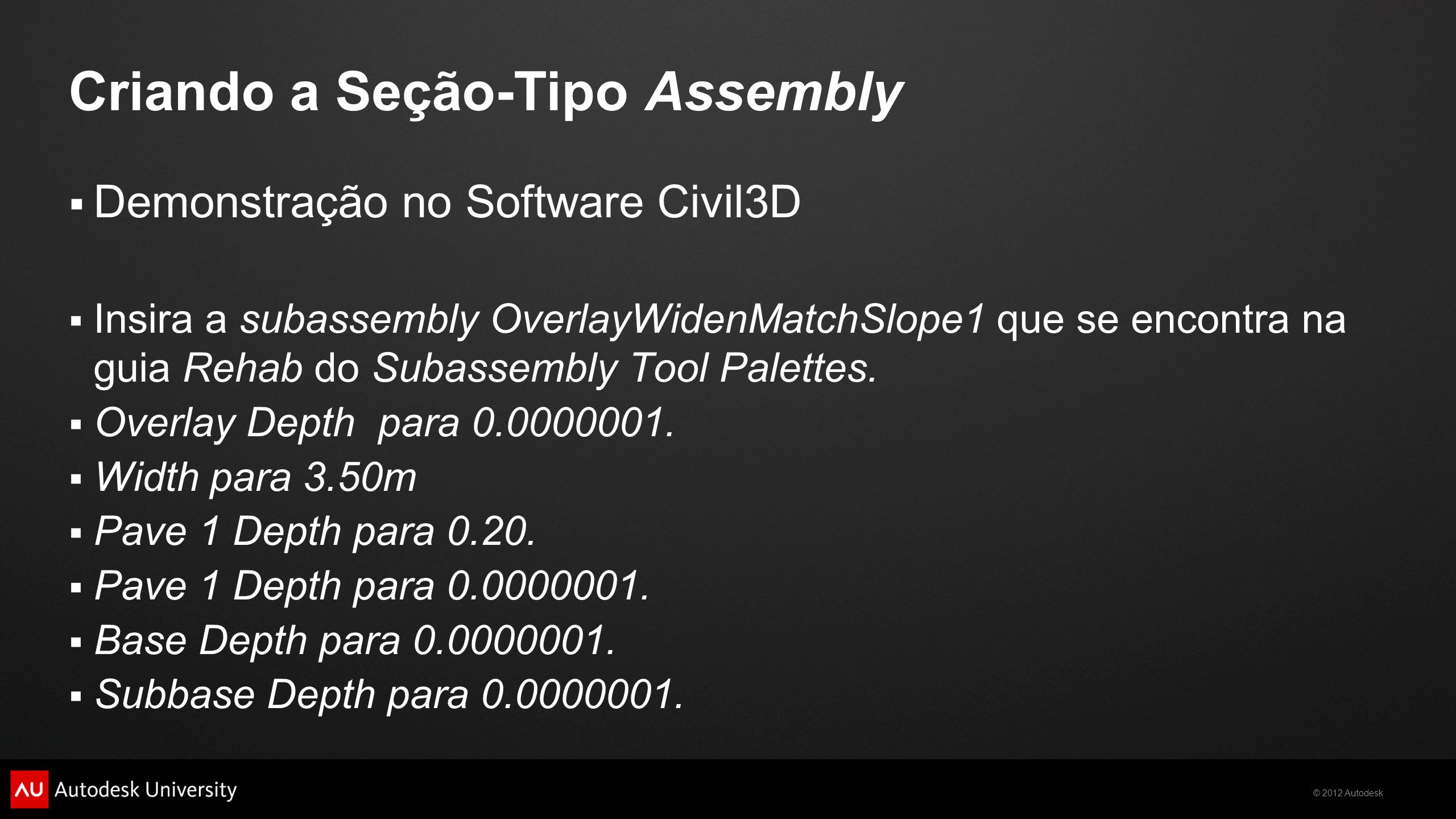 © 2012 Autodesk Criando a Seção-Tipo Assembly Demonstração no Software Civil3D Insira a subassembly OverlayWidenMatchSlope1 que se encontra na guia Re