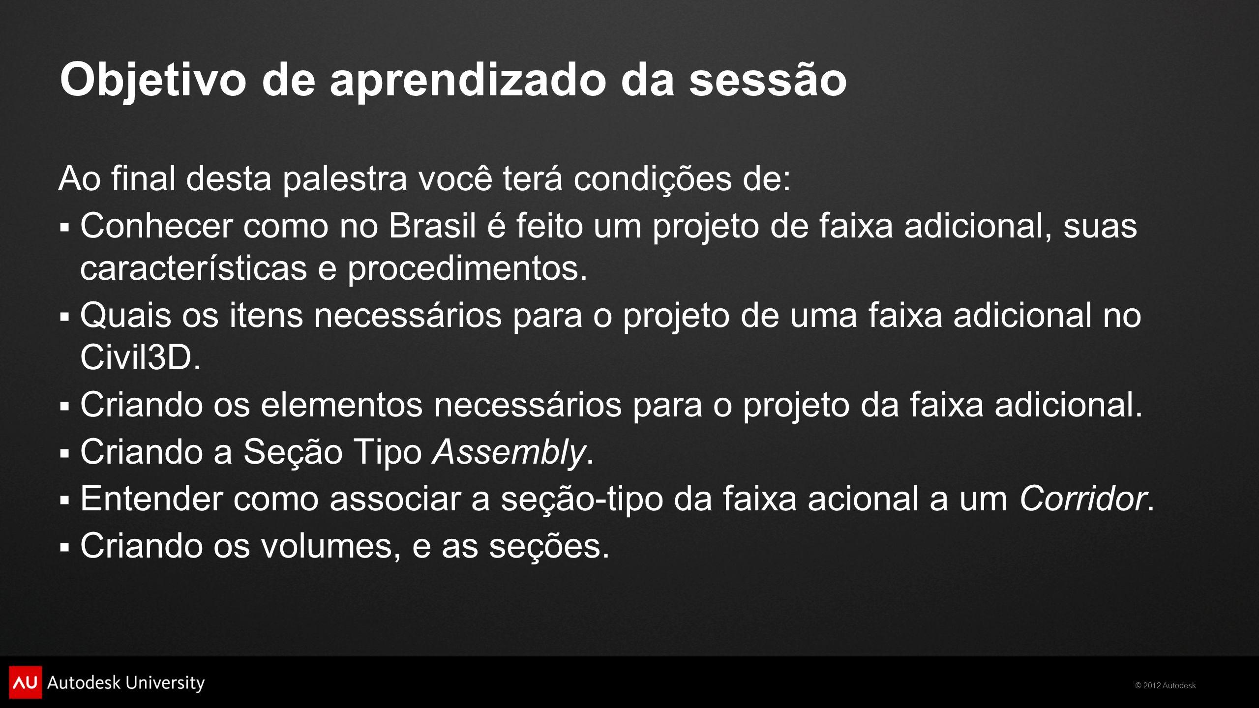 © 2012 Autodesk Objetivo de aprendizado da sessão Ao final desta palestra você terá condições de: Conhecer como no Brasil é feito um projeto de faixa