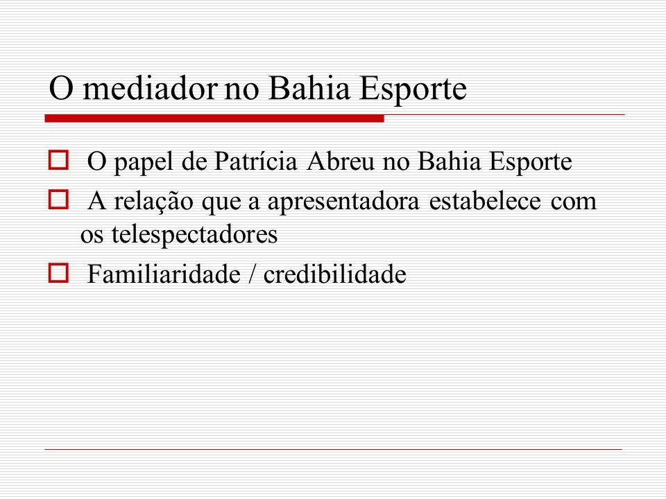 O mediador no Bahia Esporte O papel de Patrícia Abreu no Bahia Esporte A relação que a apresentadora estabelece com os telespectadores Familiaridade /