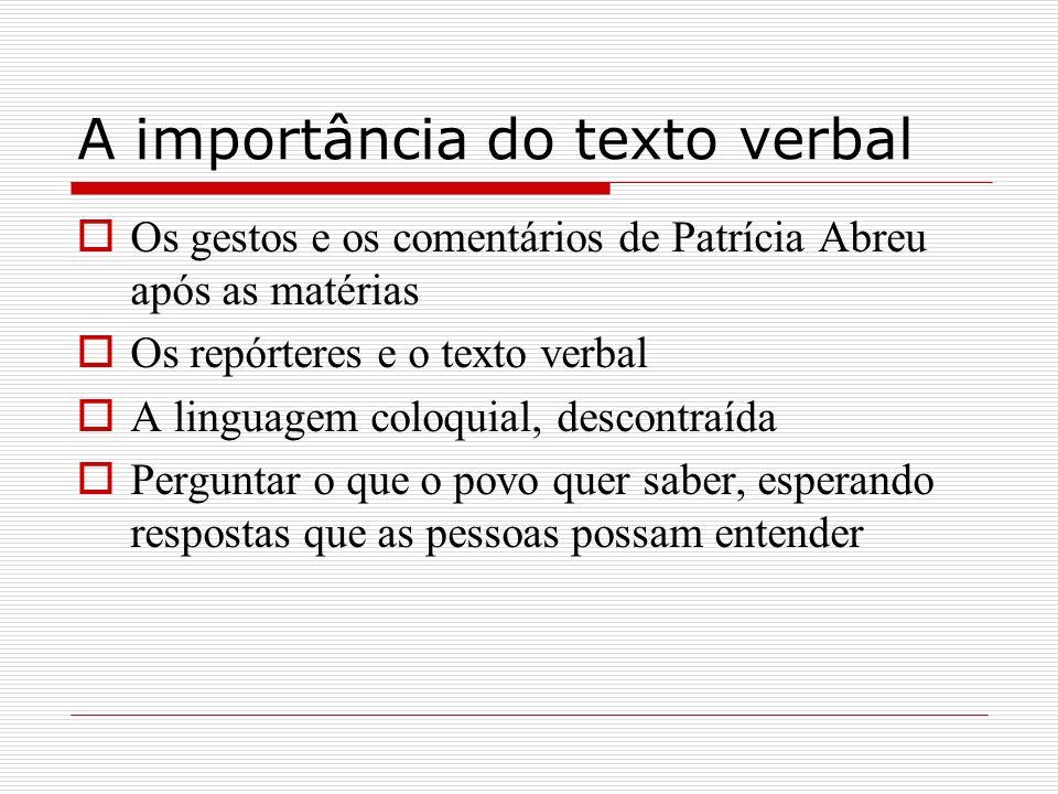 A importância do texto verbal Os gestos e os comentários de Patrícia Abreu após as matérias Os repórteres e o texto verbal A linguagem coloquial, desc
