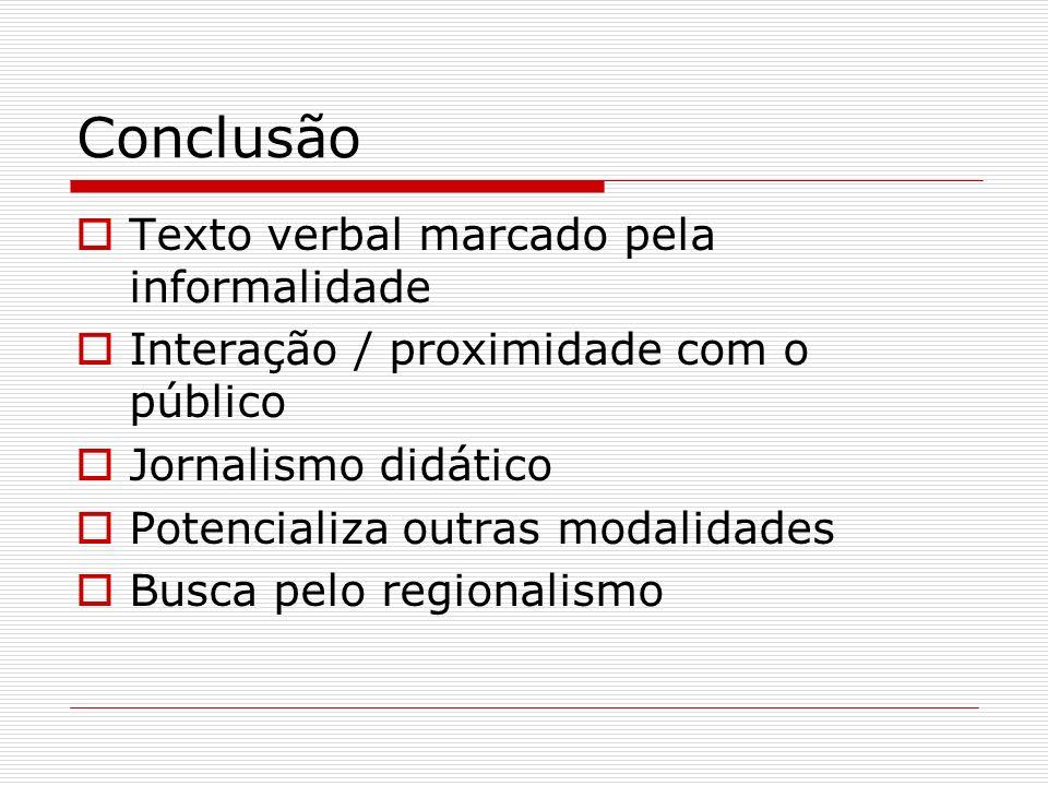 Conclusão Texto verbal marcado pela informalidade Interação / proximidade com o público Jornalismo didático Potencializa outras modalidades Busca pelo
