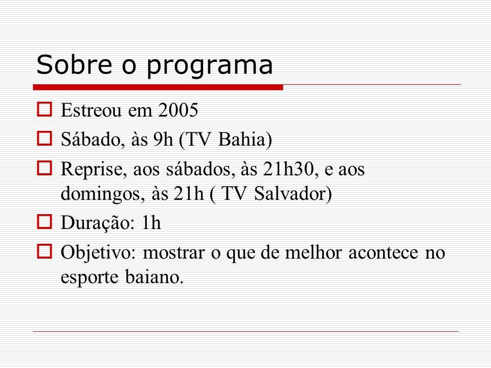 Sobre o programa Estreou em 2005 Sábado, às 9h (TV Bahia) Reprise, aos sábados, às 21h30, e aos domingos, às 21h ( TV Salvador) Duração: 1h Objetivo: