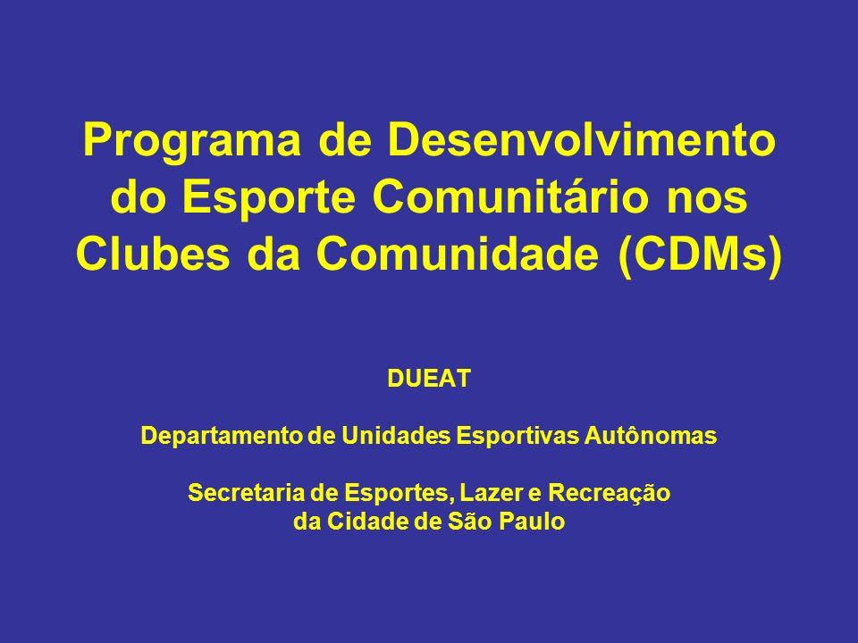 Programa de Desenvolvimento do Esporte Comunitário nos Clubes da Comunidade (CDMs) DUEAT Departamento de Unidades Esportivas Autônomas Secretaria de E
