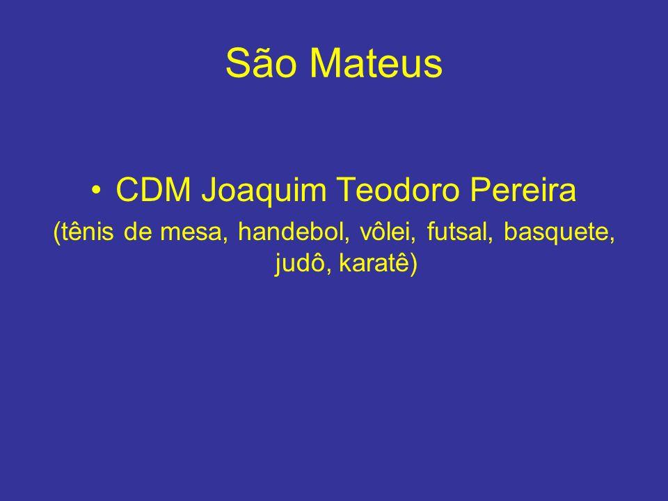 São Mateus CDM Joaquim Teodoro Pereira (tênis de mesa, handebol, vôlei, futsal, basquete, judô, karatê)