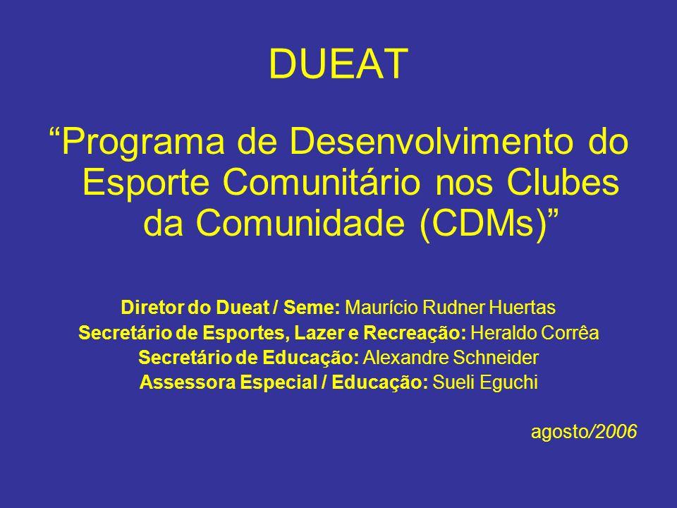 DUEAT Programa de Desenvolvimento do Esporte Comunitário nos Clubes da Comunidade (CDMs) Diretor do Dueat / Seme: Maurício Rudner Huertas Secretário d