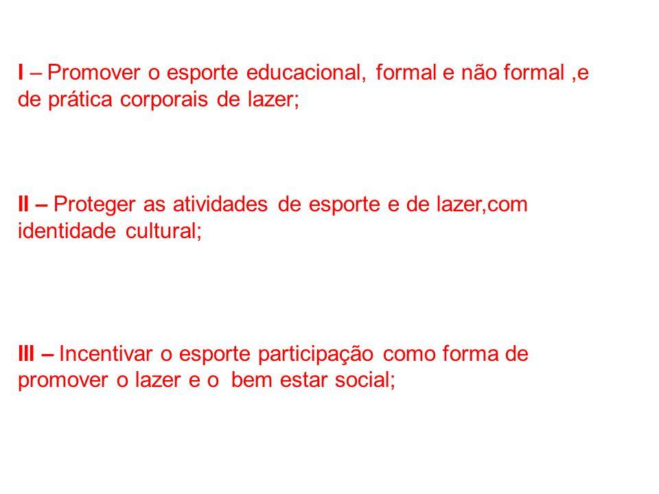 I – Promover o esporte educacional, formal e não formal,e de prática corporais de lazer; II – Proteger as atividades de esporte e de lazer,com identid