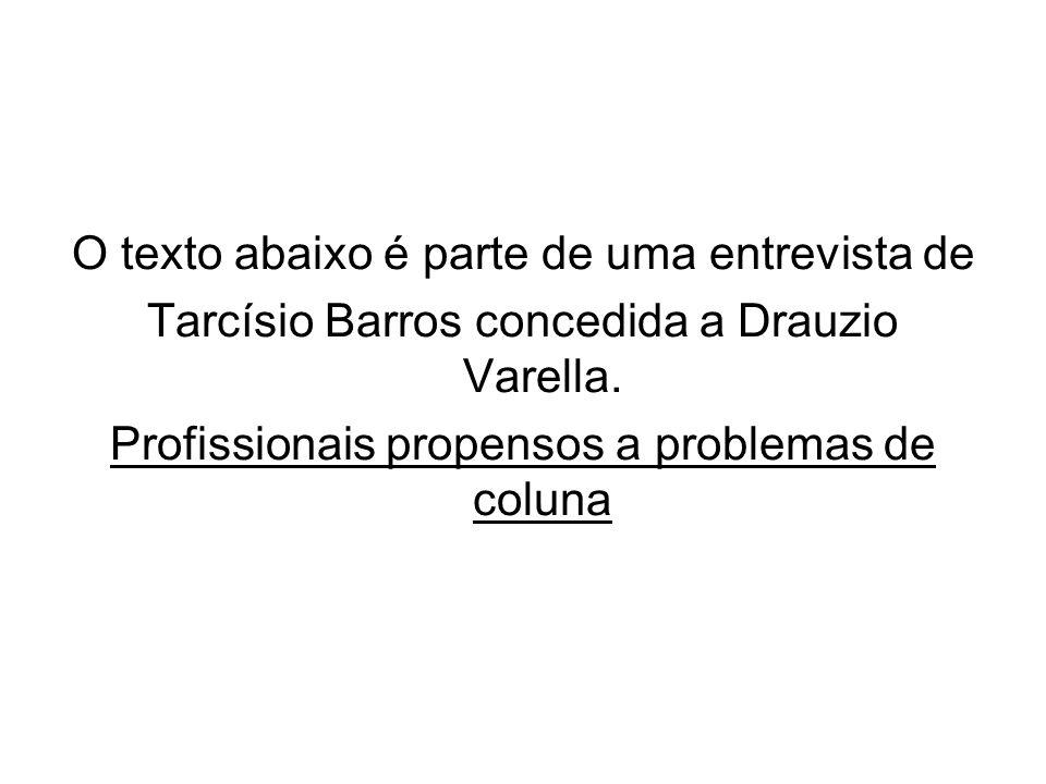 O texto abaixo é parte de uma entrevista de Tarcísio Barros concedida a Drauzio Varella. Profissionais propensos a problemas de coluna
