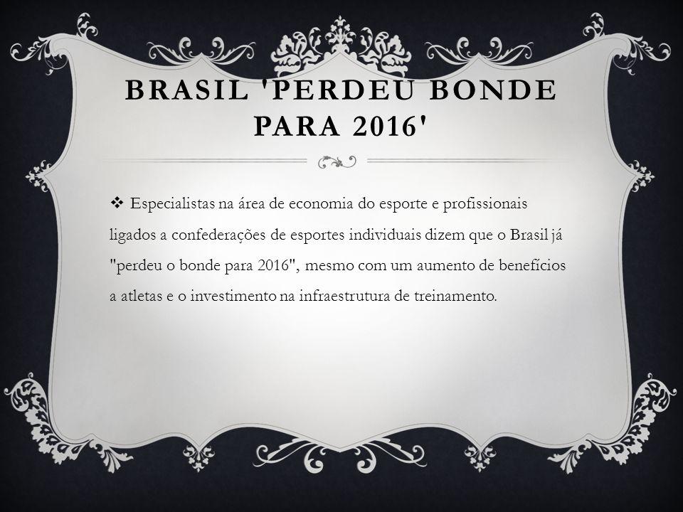 BRASIL PERDEU BONDE PARA 2016 Especialistas na área de economia do esporte e profissionais ligados a confederações de esportes individuais dizem que o Brasil já perdeu o bonde para 2016 , mesmo com um aumento de benefícios a atletas e o investimento na infraestrutura de treinamento.
