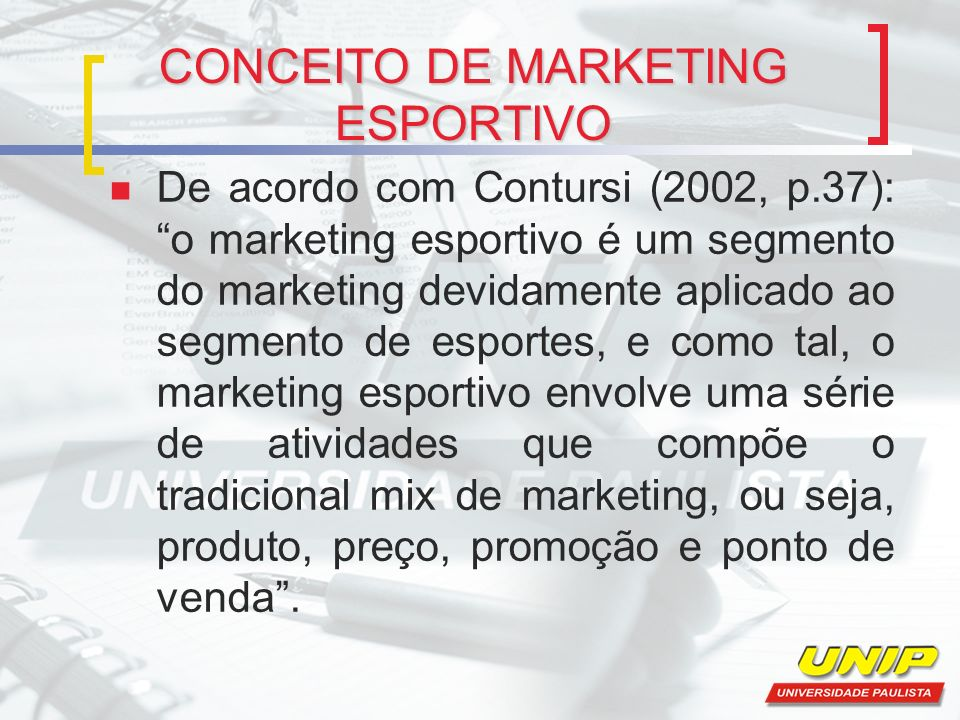 CONCEITO DE MARKETING ESPORTIVO De acordo com Contursi (2002, p.37): o marketing esportivo é um segmento do marketing devidamente aplicado ao segmento
