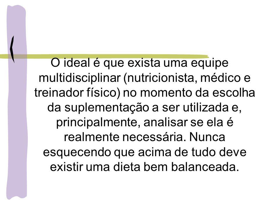 O ideal é que exista uma equipe multidisciplinar (nutricionista, médico e treinador físico) no momento da escolha da suplementação a ser utilizada e,