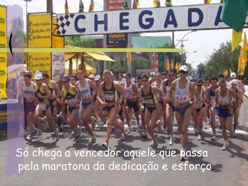 Só chega a vencedor aquele que passa pela maratona da dedicação e esforço.