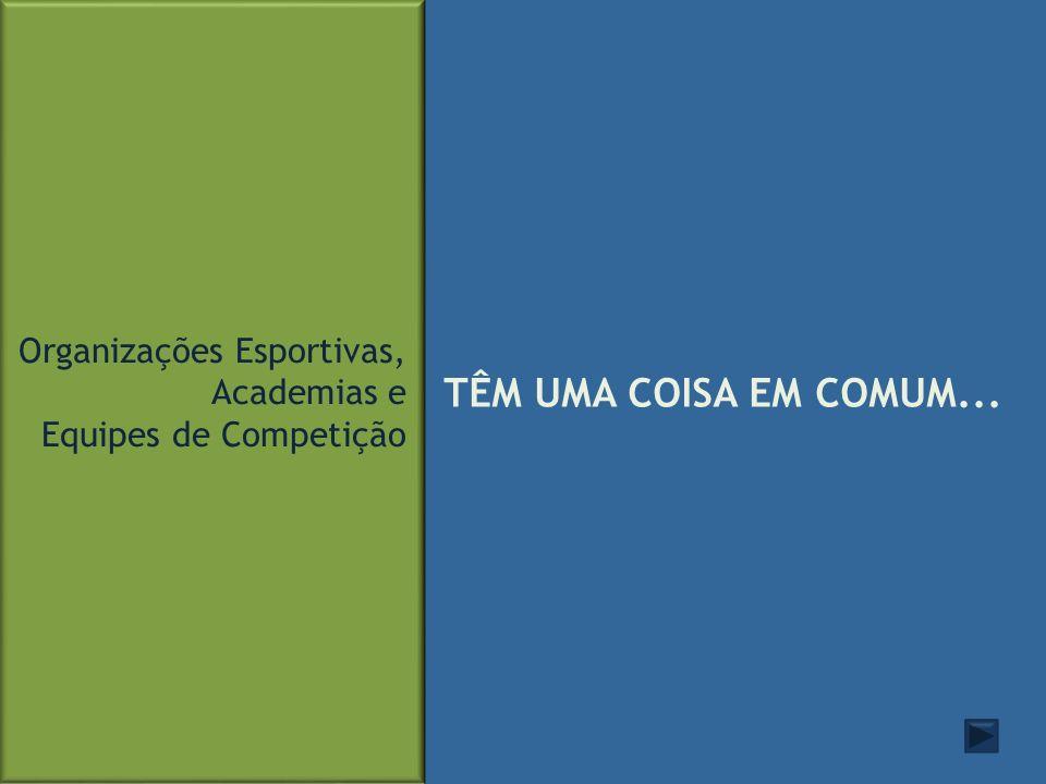 TÊM UMA COISA EM COMUM... Organizações Esportivas, Academias e Equipes de Competição