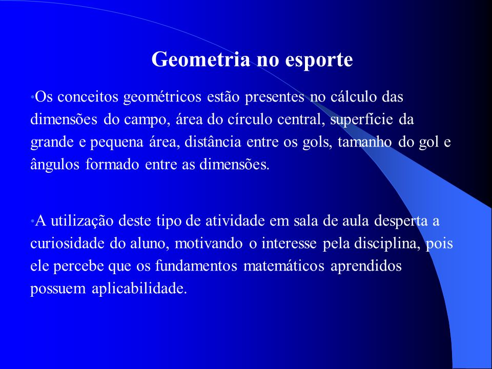 Geometria no esporte Os conceitos geométricos estão presentes no cálculo das dimensões do campo, área do círculo central, superfície da grande e pequena área, distância entre os gols, tamanho do gol e ângulos formado entre as dimensões.