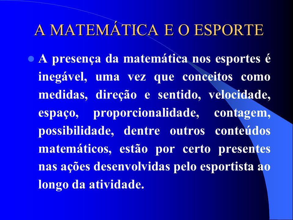 A MATEMÁTICA E O ESPORTE A presença da matemática nos esportes é inegável, uma vez que conceitos como medidas, direção e sentido, velocidade, espaço, proporcionalidade, contagem, possibilidade, dentre outros conteúdos matemáticos, estão por certo presentes nas ações desenvolvidas pelo esportista ao longo da atividade.