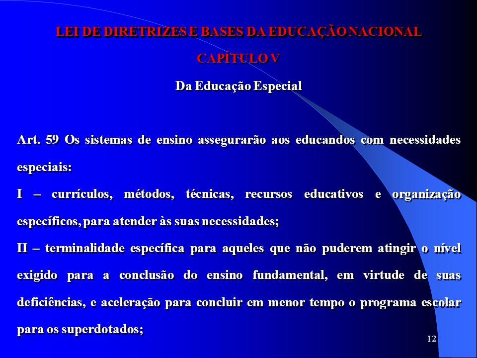 12 LEI DE DIRETRIZES E BASES DA EDUCAÇÃO NACIONAL CAPÍTULO V Da Educação Especial Art. 59 Os sistemas de ensino assegurarão aos educandos com necessid