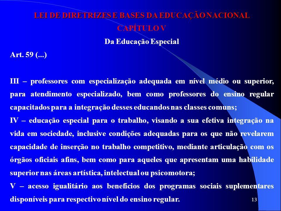 13 LEI DE DIRETRIZES E BASES DA EDUCAÇÃO NACIONAL CAPÍTULO V Da Educação Especial Art. 59 (...) III – professores com especialização adequada em nível