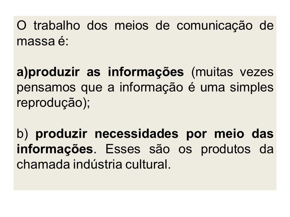O trabalho dos meios de comunicação de massa é: a)produzir as informações (muitas vezes pensamos que a informação é uma simples reprodução); b) produzir necessidades por meio das informações.