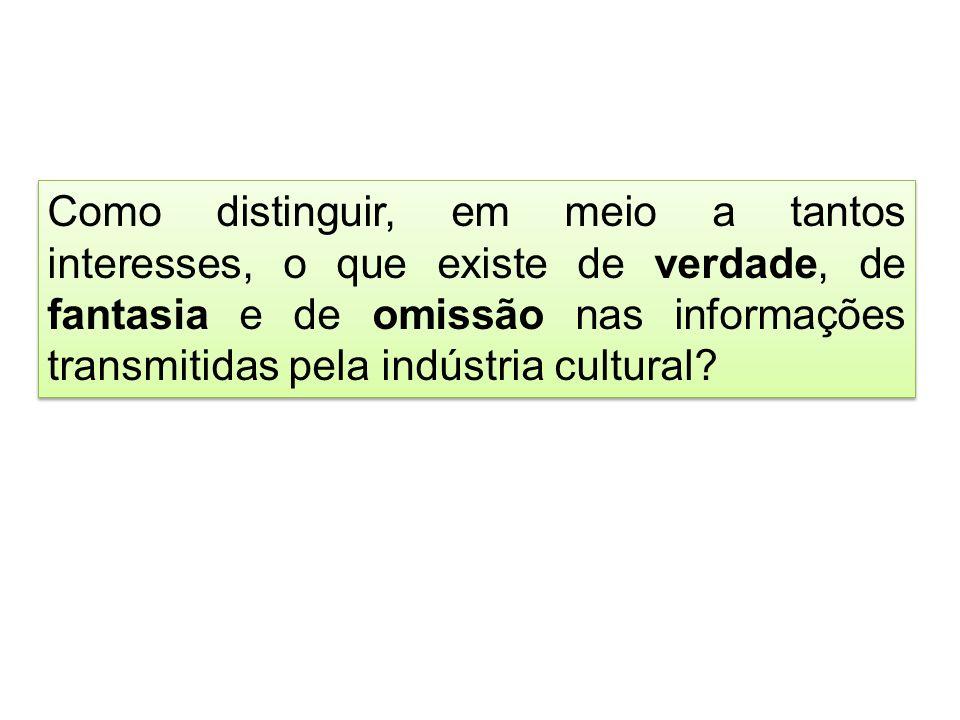 Como distinguir, em meio a tantos interesses, o que existe de verdade, de fantasia e de omissão nas informações transmitidas pela indústria cultural?