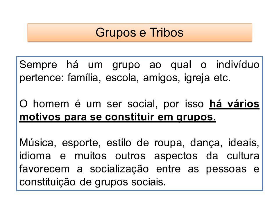 Grupos e Tribos Sempre há um grupo ao qual o indivíduo pertence: família, escola, amigos, igreja etc.