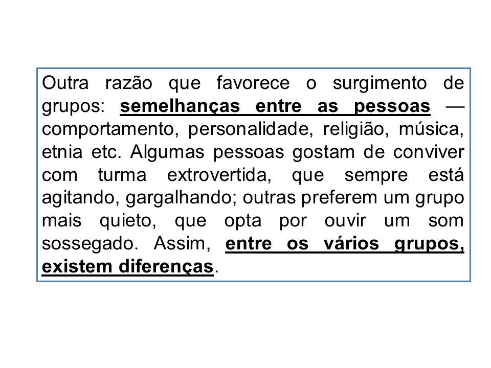 Outra razão que favorece o surgimento de grupos: semelhanças entre as pessoas comportamento, personalidade, religião, música, etnia etc.