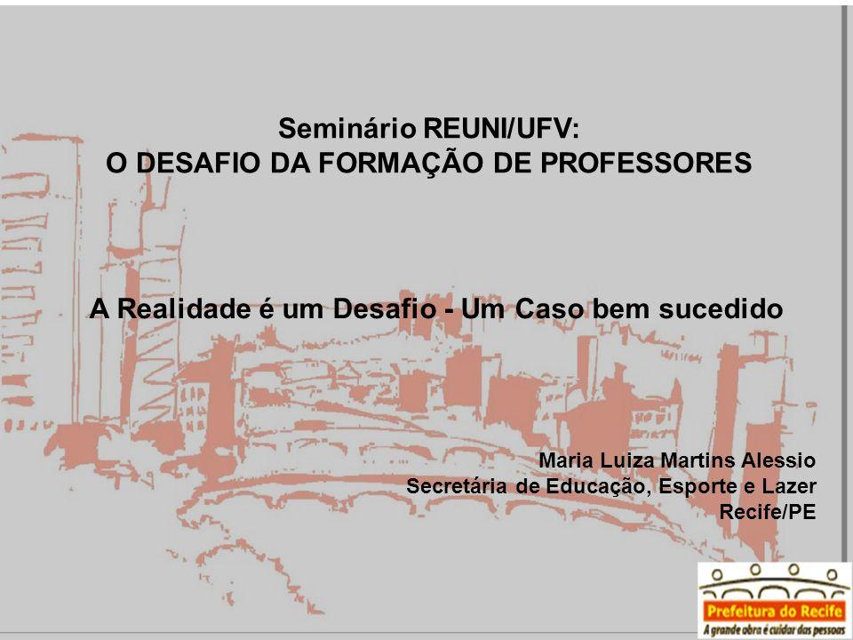 A Realidade é um Desafio - Um Caso bem sucedido Seminário REUNI/UFV: O DESAFIO DA FORMAÇÃO DE PROFESSORES Maria Luiza Martins Alessio Secretária de Educação, Esporte e Lazer Recife/PE