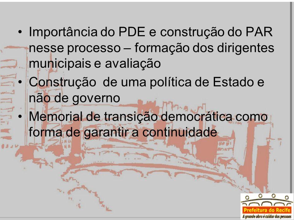 Importância do PDE e construção do PAR nesse processo – formação dos dirigentes municipais e avaliação Construção de uma política de Estado e não de governo Memorial de transição democrática como forma de garantir a continuidade