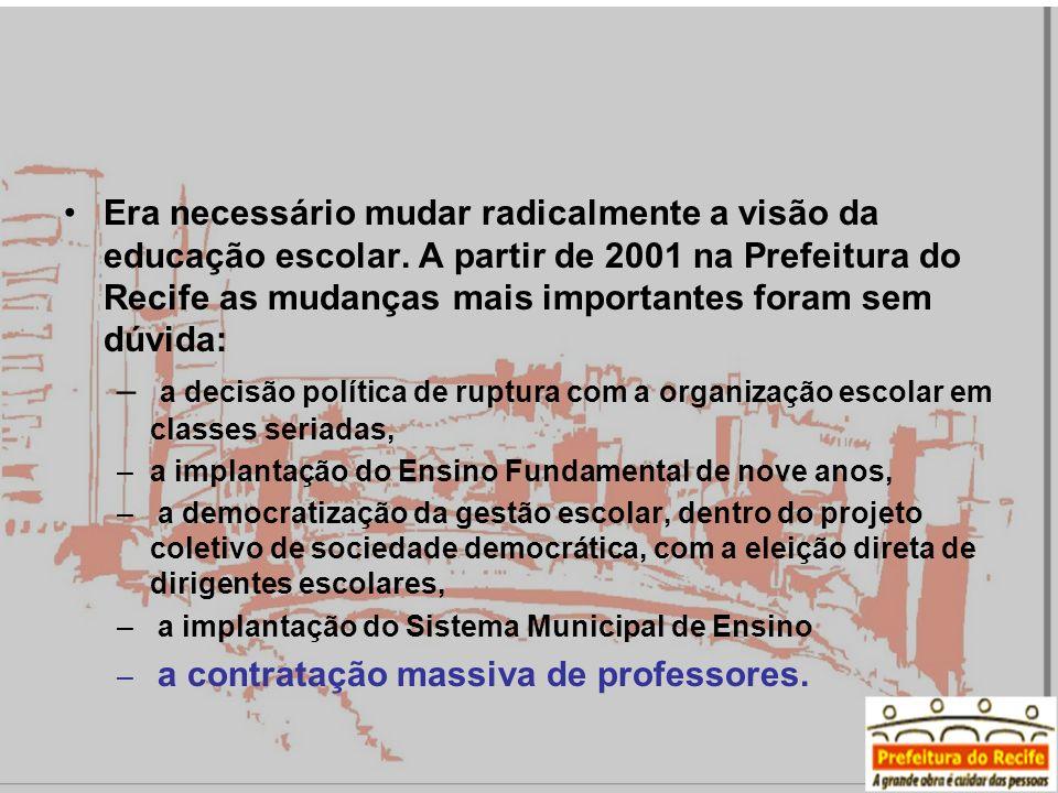 Era necessário mudar radicalmente a visão da educação escolar. A partir de 2001 na Prefeitura do Recife as mudanças mais importantes foram sem dúvida: