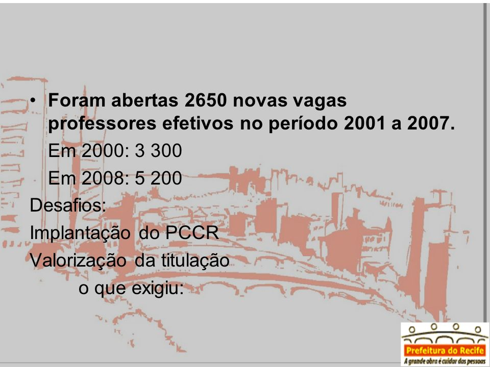 Foram abertas 2650 novas vagas professores efetivos no período 2001 a 2007. Em 2000: 3 300 Em 2008: 5 200 Desafios: Implantação do PCCR Valorização da
