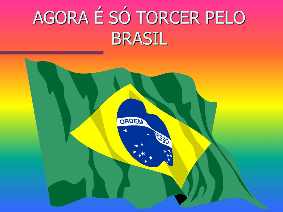 AGORA É SÓ TORCER PELO BRASIL