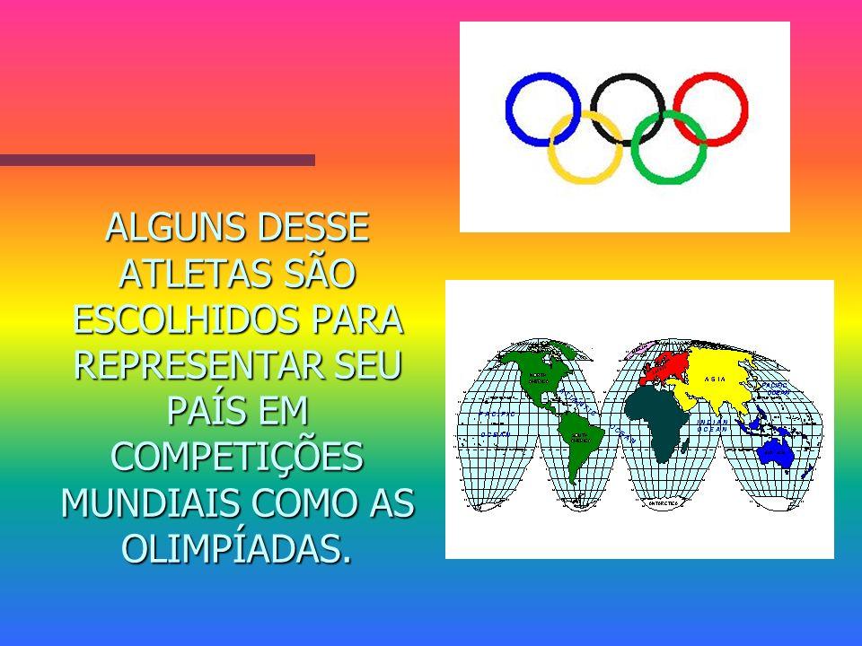 ALGUNS DESSE ATLETAS SÃO ESCOLHIDOS PARA REPRESENTAR SEU PAÍS EM COMPETIÇÕES MUNDIAIS COMO AS OLIMPÍADAS.