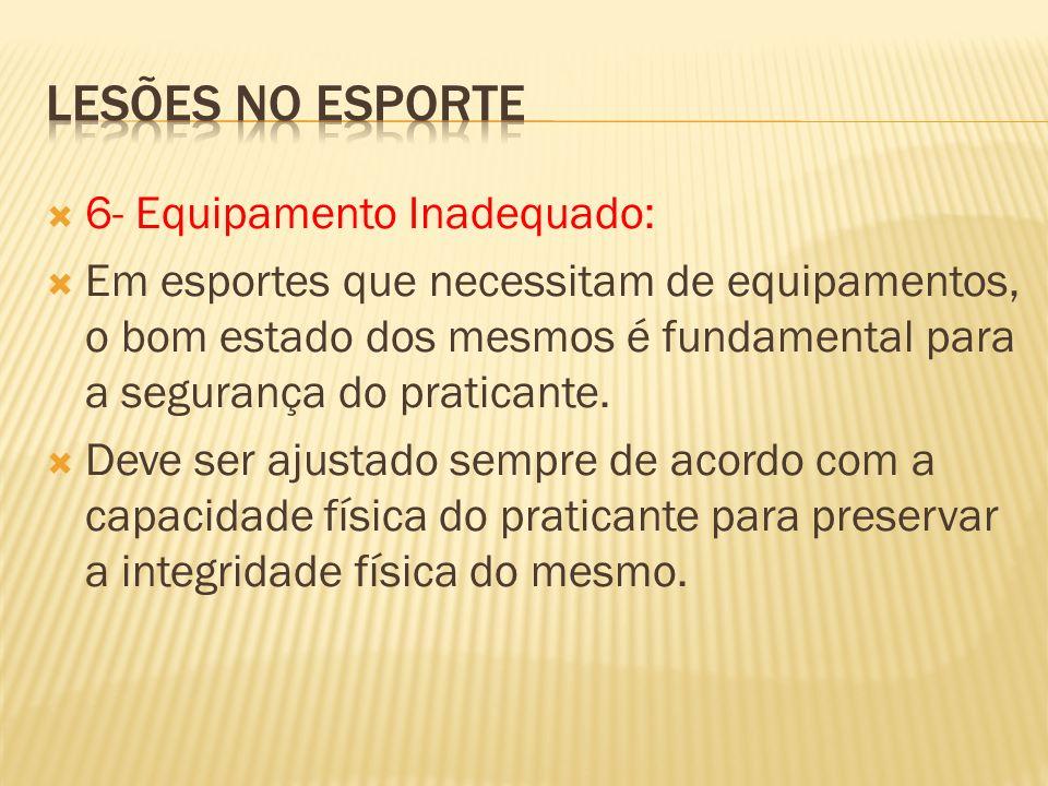 6- Equipamento Inadequado: Em esportes que necessitam de equipamentos, o bom estado dos mesmos é fundamental para a segurança do praticante. Deve ser