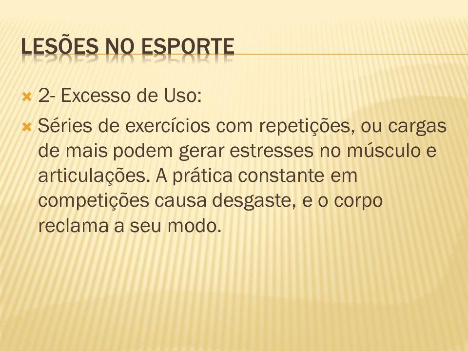 2- Excesso de Uso: Séries de exercícios com repetições, ou cargas de mais podem gerar estresses no músculo e articulações. A prática constante em comp