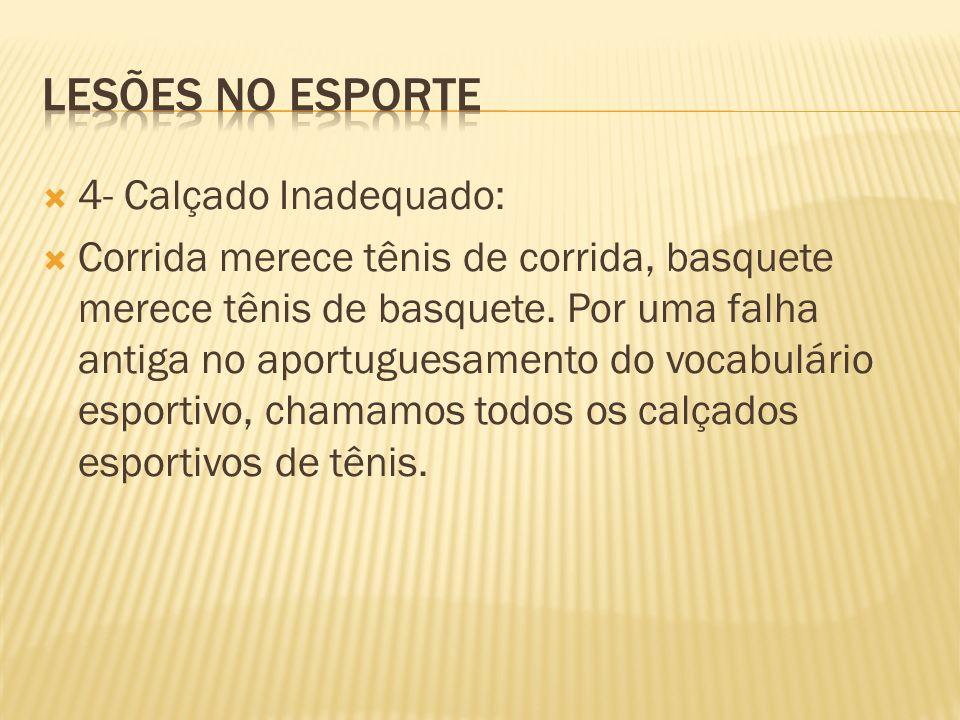 4- Calçado Inadequado: Corrida merece tênis de corrida, basquete merece tênis de basquete. Por uma falha antiga no aportuguesamento do vocabulário esp