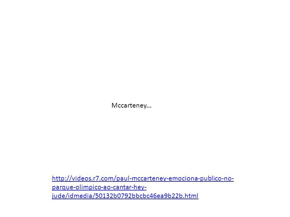 http://videos.r7.com/paul-mccarteney-emociona-publico-no- parque-olimpico-ao-cantar-hey- jude/idmedia/50132b0792bbcbc46ea9b22b.html Mccarteney...
